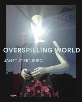 Overspilling World: The Photographs of Janet Sternburg