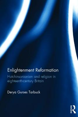 Enlightenment Reformation: Hutchinsonianism and Religion in Eighteenth-Century Britain