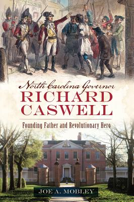 North Carolina Governor Richard Caswell: Founding Father and Revolutionary Hero