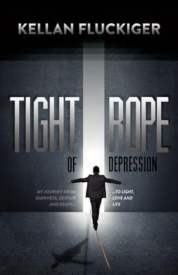 Tight Rope of Depression: My Journey from Darkness, Despair and Death to Light, Love and Life