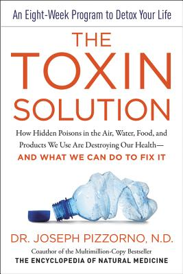 The Toxin Solution: How Hidden Poisons in the Air, Water, Food, and Products We Use Are Destroying Our Health - and What We Can