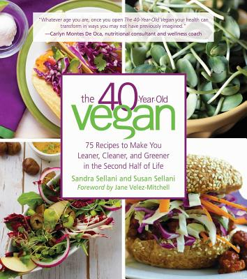 The 40-Year-Old Vegan: 75 Recipes to Make You Leaner, Cleaner, and Greener in the Second Half of Life