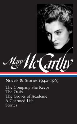 Mary McCarthy: Novels & Stories, 1942-1963: The Company She Keeps / The Oasis / The Groves of Academe / A Charmed Life / Stories