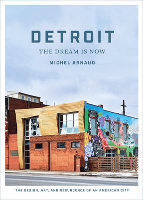 Detroit: The Dream Is Now - the Design, Art, and Resurgence of an American City