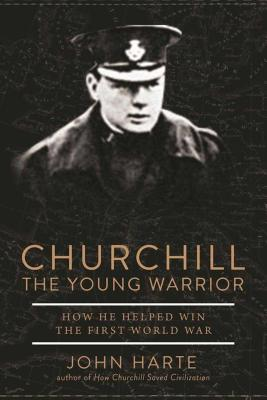 Churchill: The Young Warrior: How He Helped Win the First World War