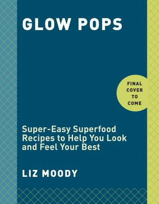 Glow Pops: Super-Easy Superfood Recipes to Help You Look and Feel Your Best