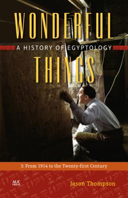 Wonderful Things: A History of Egyptology; From 1914 to the Twenty-first Century