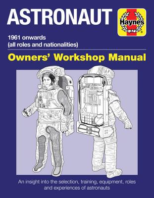 Haynes Astronaut: 1961 Onwards All Roles and Nationalities; An Insight into the Selection, Training, Equipment, Roles and Experi