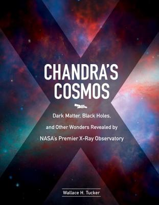 Chandra's Cosmos: Dark Matter, Black Holes, and Other Wonders Revealed by NASA's Premier X-ray Observatory