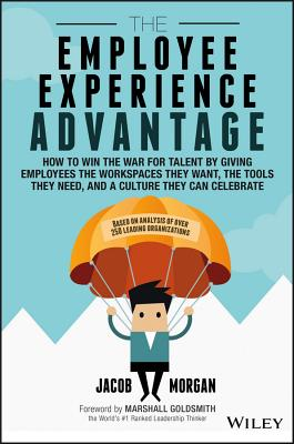 The Employee Experience Advantage: How to Win the War for Talent by Giving Employees the Workspaces They Want, the Tools They Ne