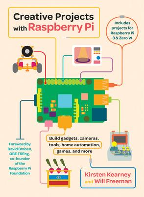 Creative Projects With Raspberry Pi: Build Gadgets, Cameras, Tools, Home Automation, Games, and More