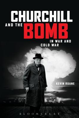 Churchill and the Bomb in War and Cold War: In War and Cold War