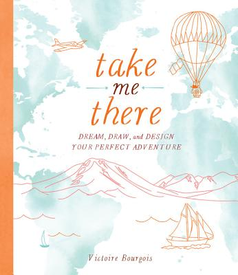 Take Me There: Dream, Draw, and Design Your Perfect Adventure