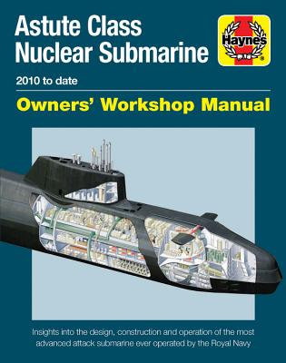 Haynes Astute Class Nuclear Submarine 2010 to Date Owners' Workshop Manual: Insights Into the Design, Construction and Operation
