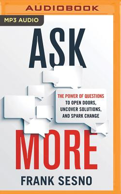Ask More: The Power of Questions to Open Doors, Uncover Solutions, and Spark Change