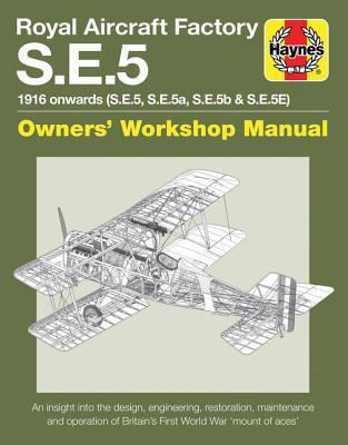 Royal Aircraft Factory S.E.5: 1916 Onwards (S.E.5, S.E.5a, S.E.5b & S.E.5E) An Insight Into the Design, Engineering, Restoration