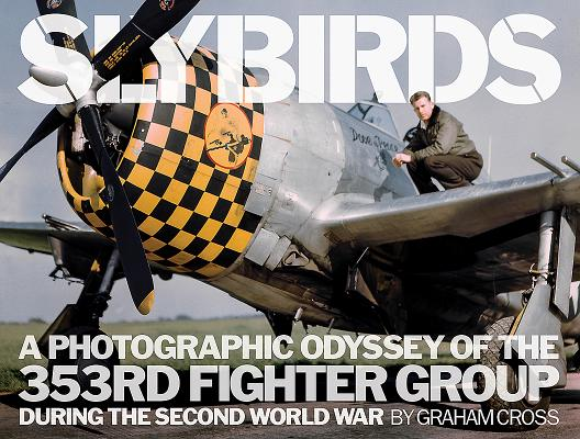 Slybirds: A Photographic Odyssey of the 353RD Fighter Group During the Second World War