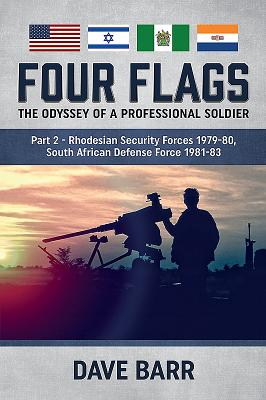 Four Flags, the Odyssey of a Professional Soldier: Rhodesian Security Forces 1979-80, South African Defense Force 1981-83
