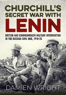 Churchill's Secret War With Lenin: British and Commonwealth Military Intervention in the Russian Civil War, 1918-20