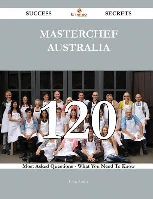 Masterchef Australia: 120 Most Asked Questions on Masterchef Australia - What You Need to Know