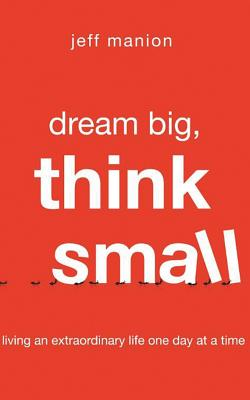 Dream Big, Think Small: Living an Extraordinary Life One Day at a Time - Library Edition