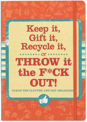 Keep It, Gift It, Recycle It or Throw It the F*ck Out!: Clear the Clutter and Get Organized!