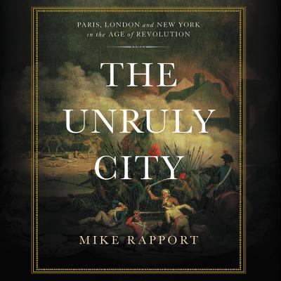 The Unruly City: Paris, London and New York in the Age of Revolution: Library Edition