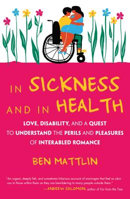 In Sickness and Health: Love, Disability, and a Quest to Understand the Perils and Pleasures of Interabled Romance