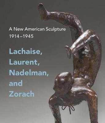 A New American Sculpture, 1914 –1945: Lachaise, Laurent, Nadelman, and Zorach