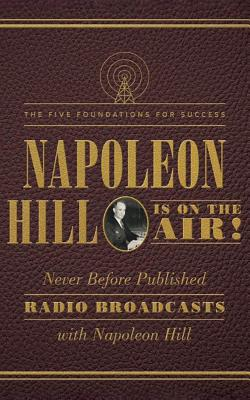 Napoleon Hill Is on the Air!: The Five Foundations for Success: Never Before Published Radio Broadcasts