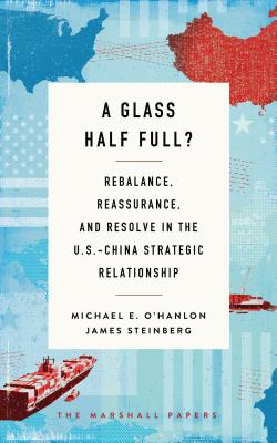 A Glass Half Full?: Rebalance, Reassurance, and Resolve in the U.S.-China Strategic Relationship