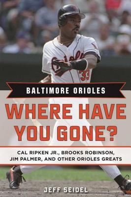 Baltimore Orioles Where Have You Gone?: Cal Ripken Jr., Brooks Robinson, Jim Palmer, and Other Orioles Greats