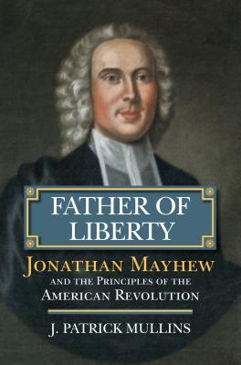 Father of Liberty: Jonathan Mayhew and the Principles of the American Revolution