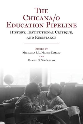 The Chicana/O Education Pipeline: History, Institutional Critique, and Resistance
