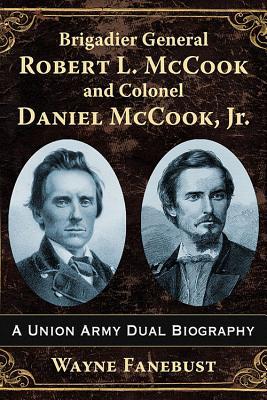 Brigadier General Robert L. Mccook and Colonel Daniel Mccook, Jr.: A Union Army Dual Biography