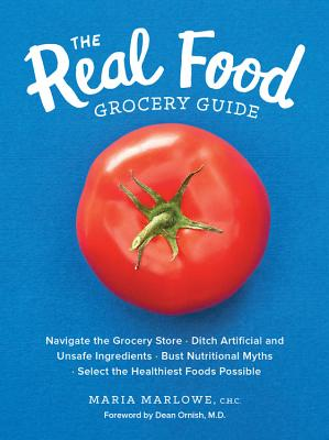 The Real Food Grocery Guide: Navigate the Grocery Store, Ditch Artificial and Unsafe Ingredients, Bust Nutritional Myths, Select