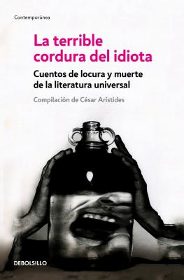 La terrible cordura del idiota / The Terrible Sanity of the Insane: Cuentos De Locura Y Muerte De La Literature Universal / Tale
