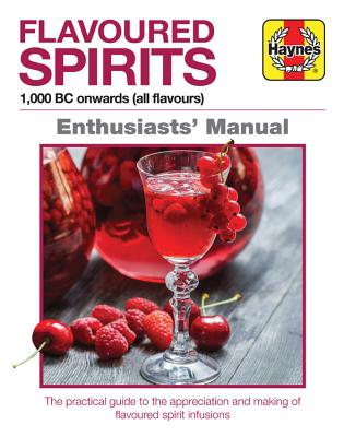 Flavoured Spirits: 1,000 BC Onwards (All Flavours): A Practical Guide to the History, Appreciation and Making of Flavoured Spiri