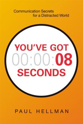 You've Got 00:00:08 Seconds: Communication Secrets for a Distracted World
