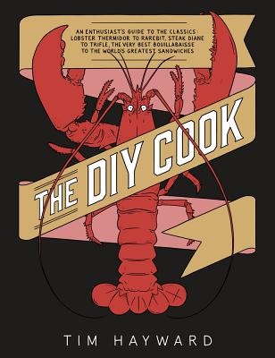 The DIY Cook: An Enthusiast's Guide to the Classics: Lobster Thermidor to Rarebit, Steak Diane to Trifle, the Very Best Bouillab
