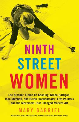 Ninth Street Women: Lee Krasner, Elaine De Kooning, Grace Hartigan, Joan Mitchell, and Helen Frankenthaler: Five Painters and th