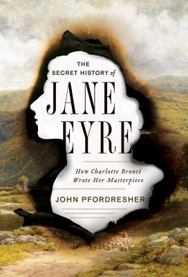 The Secret History of Jane Eyre: How Charlotte Brontë Wrote Her Masterpiece