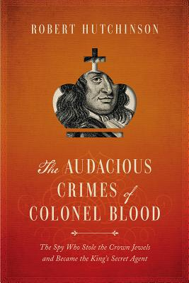 The Audacious Crimes of Colonel Blood: The Spy Who Stole the Crown Jewels and Became the King's Secret Agent