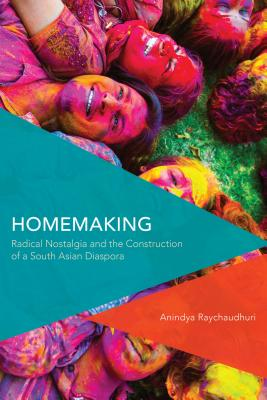 Homemaking: Radical Nostalgia and the Construction of a South Asian Diaspora