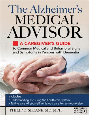 The Alzheimer's Medical Advisor: A Caregiver's Guide to Common Medical and Behavioral Signs and Symptoms in Persons with Dementi