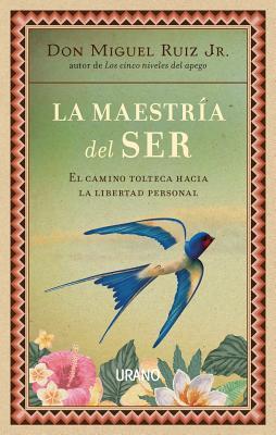 La maestria del ser/ The Mastery of Self: El Camino Tolteca Hacia La Libertad Personal