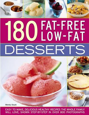 180 Fat-free Low-fat Desserts: Easy to Make, Delicious Healthy Recipes the Whole Family Will Love, Shown Step by Step in over 80