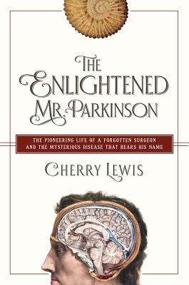 The Enlightened Mr. Parkinson: The Pioneering Life of a Forgotten Surgeon and the Mysterious Disease That Bears His Name