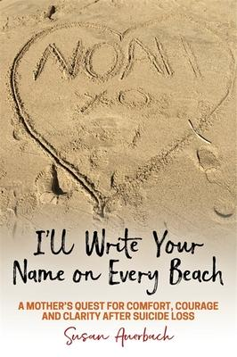 I'll Write Your Name on Every Beach: A Mother's Quest for Comfort, Courage, and Clarity After Suicide Loss
