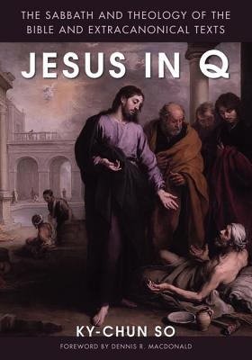 Jesus in Q: The Sabbath and Theology of the Bible and Extracanonical Texts